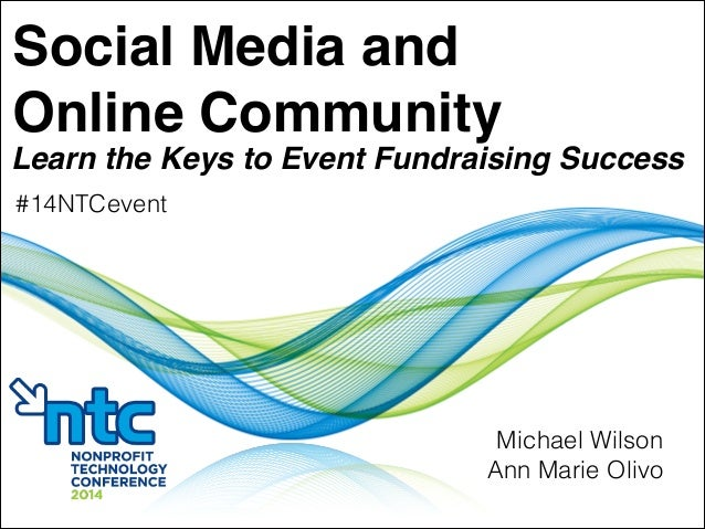 Social Media and! Online Community Learn the Keys to Event Fundraising Success Michael Wilson Ann Marie Olivo #14NTCevent