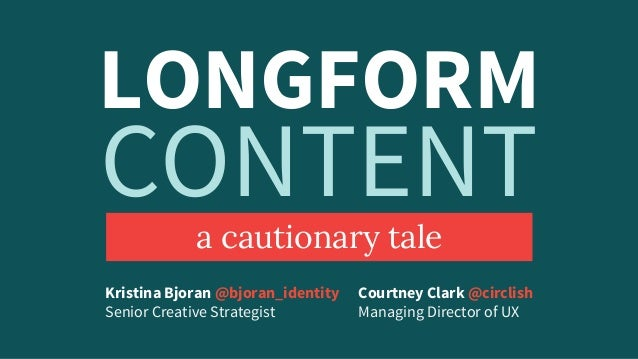 LONGFORM a cautionary tale Courtney Clark @circlish Managing Director of UX Kristina Bjoran @bjoran_identity Senior Creati...