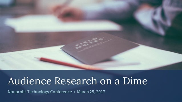 Audience Research on a Dime Nonprofit Technology Conference • March 25, 2017