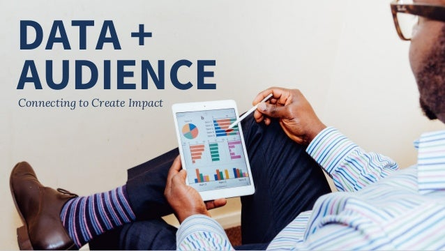 DATA + Connecting to Create Impact AUDIENCE