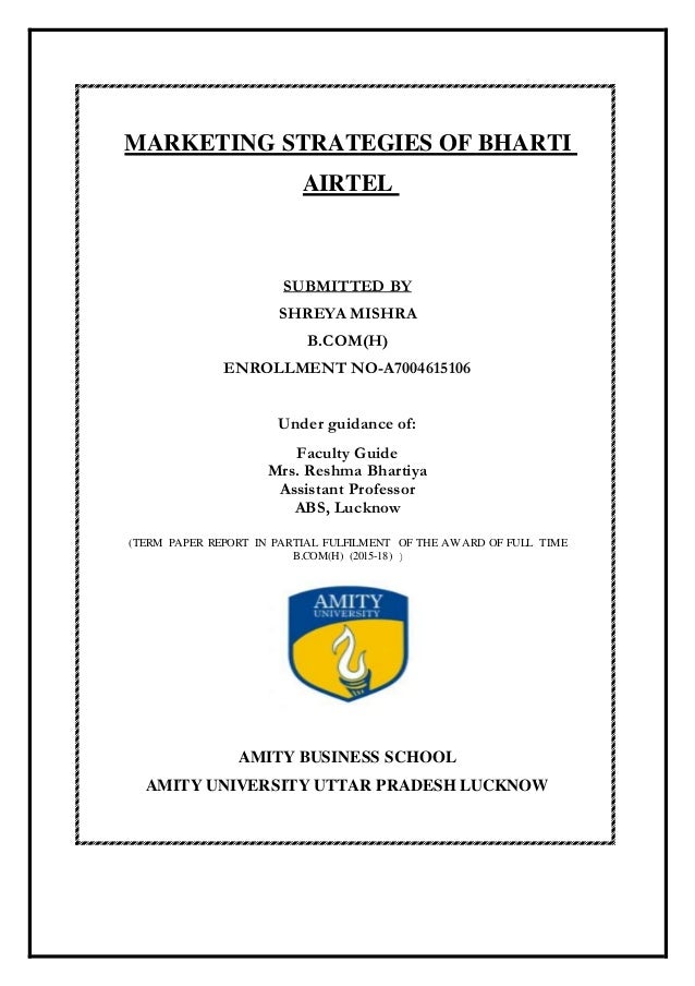 MARKETING STRATEGIES OF BHARTI AIRTEL SUBMITTED BY SHREYA MISHRA B.COM(H) ENROLLMENT NO-A7004615106 Under guidance of: Fac...