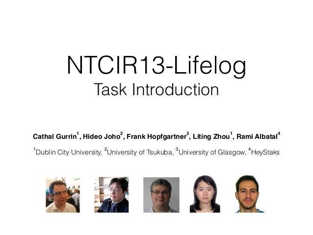 NTCIR13-Lifelog Task Introduction Cathal Gurrin 1 , Hideo Joho 2 , Frank Hopfgartner 3 , Liting Zhou 1 , Rami Albatal 4 1...