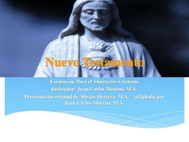 Nuevo Testamento Formación Para el Ministerio Cristiano Instructor: Juan Carlos Moreno, M.A. Presentación original de Adri...