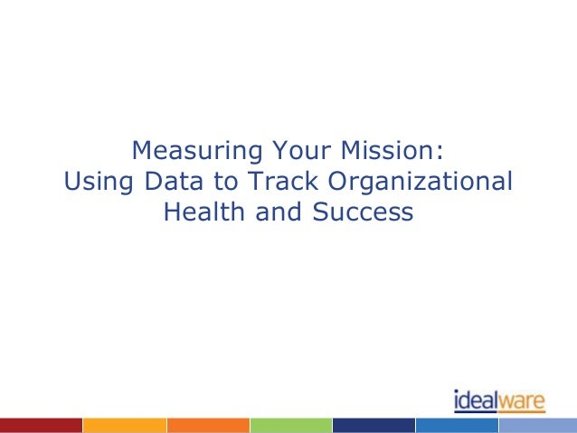 Measuring Your Mission:Using Data to Track Organizational       Health and Success