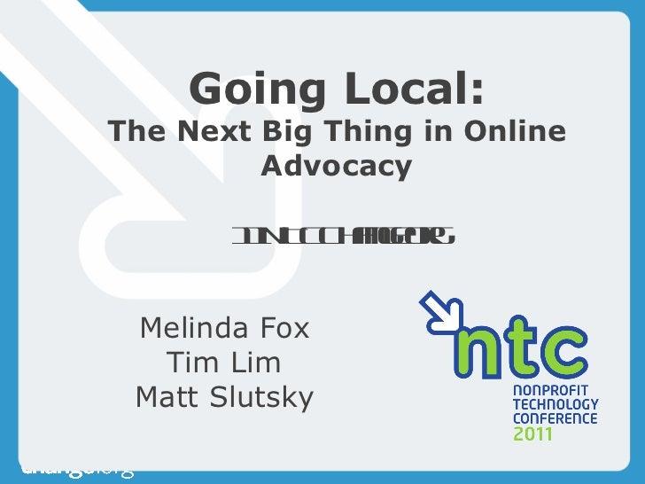 Going Local: The Next Big Thing in Online Advocacy 11NTCChangeorg Melinda Fox Tim Lim Matt Slutsky