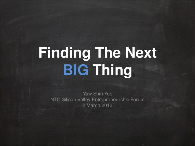 Finding The Next   BIG Thing               Yaw Shin Yeo NTC Silicon Valley Entrepreneurship Forum               2 March 2013