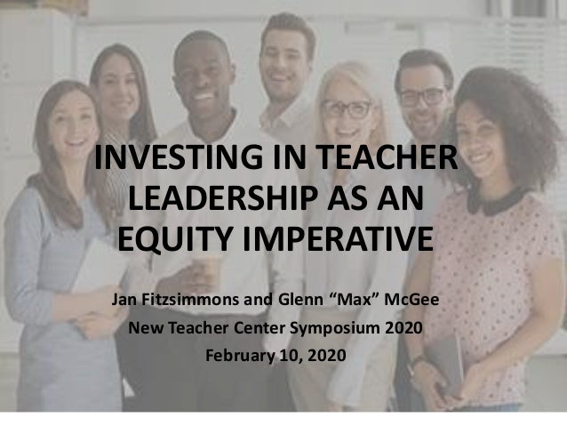 """INVESTING IN TEACHER LEADERSHIP AS AN EQUITY IMPERATIVE Jan Fitzsimmons and Glenn """"Max"""" McGee New Teacher Center Symposium..."""