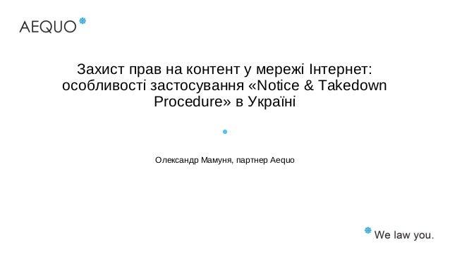 Захист прав на контент у мережі Інтернет: особливості застосування «Notice & Takedown Procedure» в Україні Олександр Мамун...