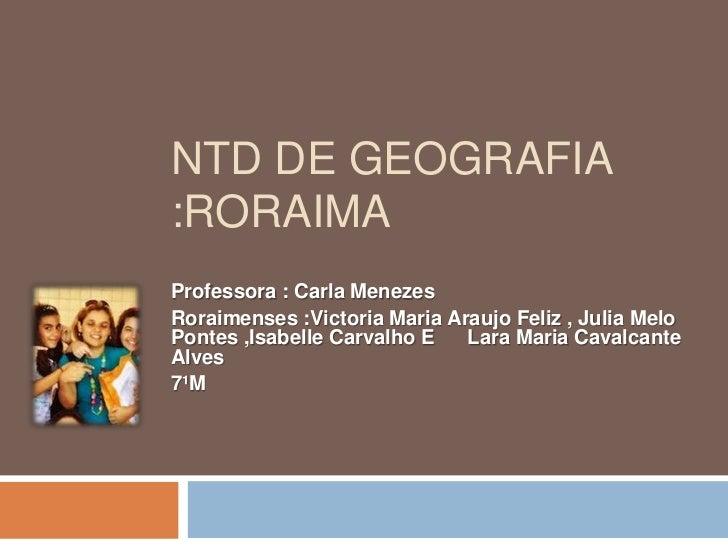 NTD DE GEOGRAFIA:RORAIMAProfessora : Carla MenezesRoraimenses :Victoria Maria Araujo Feliz , Julia MeloPontes ,Isabelle Ca...