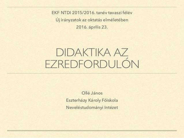 DIDAKTIKA AZ EZREDFORDULÓN Ollé János Eszterházy Károly Főiskola Neveléstudományi Intézet EKF NTDI 2015/2016. tanév tavasz...