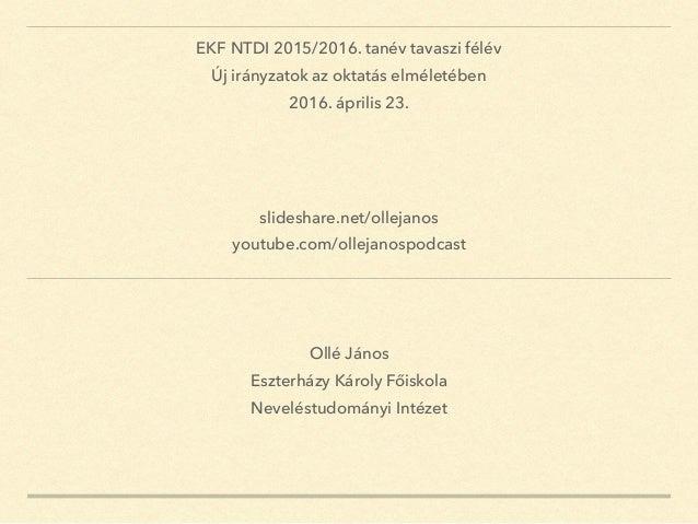 Ollé János Eszterházy Károly Főiskola Neveléstudományi Intézet EKF NTDI 2015/2016. tanév tavaszi félév Új irányzatok az ok...