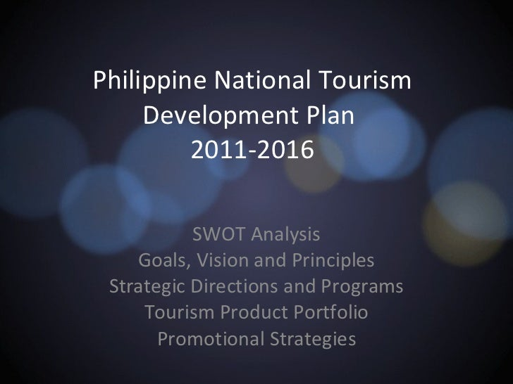 Philippine National Tourism Development Plan  2011-2016 SWOT Analysis Goals, Vision and Principles Strategic Directions an...
