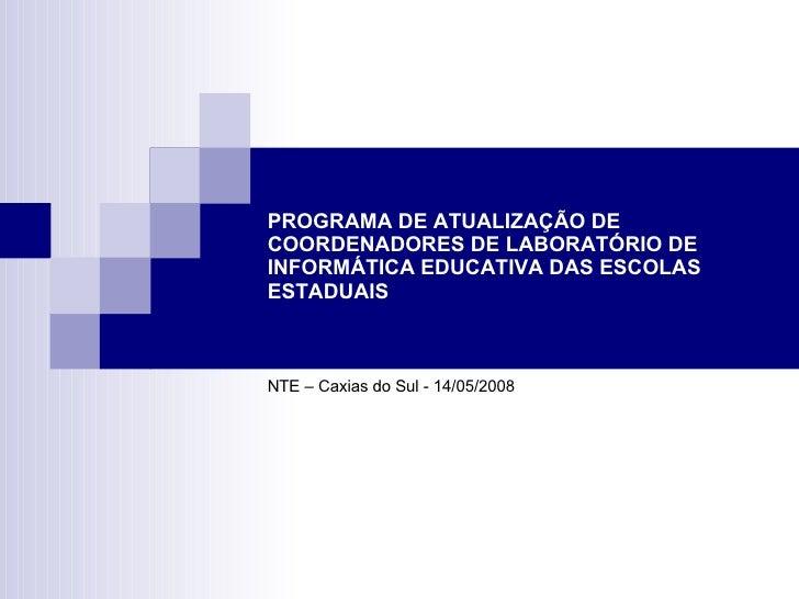 PROGRAMA DE ATUALIZAÇÃO DE COORDENADORES DE LABORATÓRIO DE INFORMÁTICA EDUCATIVA DAS ESCOLAS ESTADUAIS NTE – Caxias do Sul...