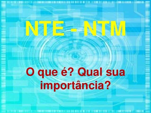 NTE - NTM O que é? Qual sua importância?