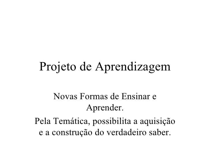 Projeto de Aprendizagem Novas Formas de Ensinar e Aprender. Pela Temática, possibilita a aquisição e a construção do verda...