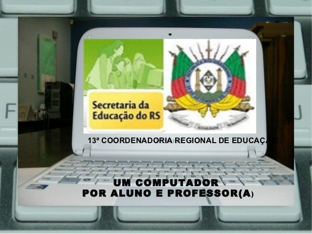 13ª COORDENADORIA REGIONAL DE EDUCAÇÃO    UM COMPUTADORPOR ALUNO E PROFESSOR(A )