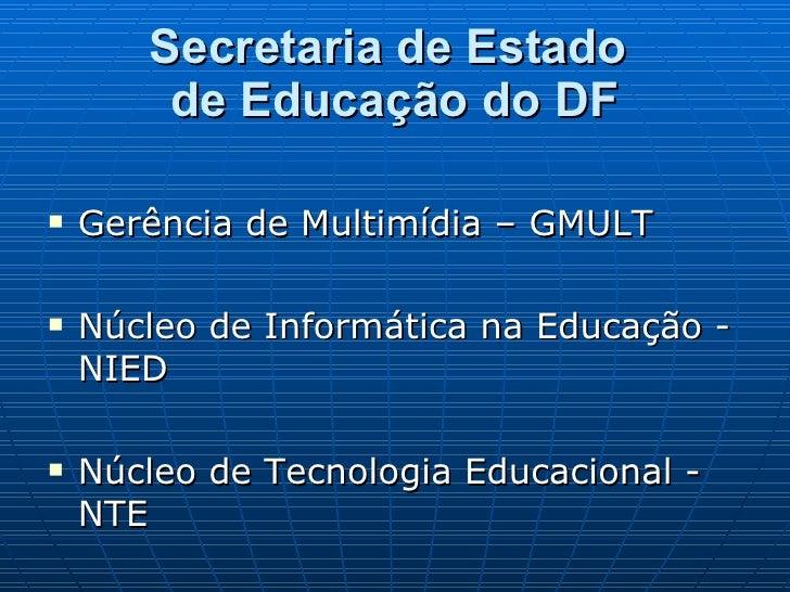 Secretaria de Estado  de Educação do DF <ul><li>Gerência de Multimídia – GMULT </li></ul><ul><li>Núcleo de Informática na ...
