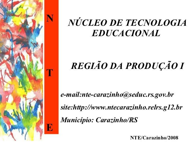 N T E NÚCLEO DE TECNOLOGIA EDUCACIONAL  REGIÃO DA PRODUÇÃO I e-mail:nte-carazinho@seduc.rs.gov.br site:http://www.ntecaraz...