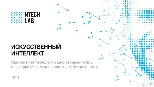 2018 Применение технологии распознавания лиц в ритейле Маркетинг, аналитика, безопасность ИСКУССТВЕННЫЙ ИНТЕЛЛЕКТ