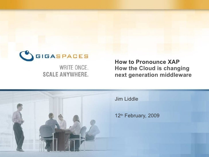 Jim Liddle 12 th  February, 2009 How to Pronounce XAP How the Cloud is changing next generation middleware