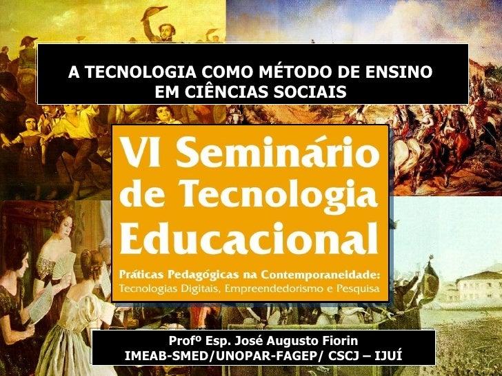 Profº Esp. José Augusto Fiorin IMEAB-SMED/UNOPAR-FAGEP/ CSCJ – IJUÍ A TECNOLOGIA COMO MÉTODO DE ENSINO  EM CIÊNCIAS SOCIAIS