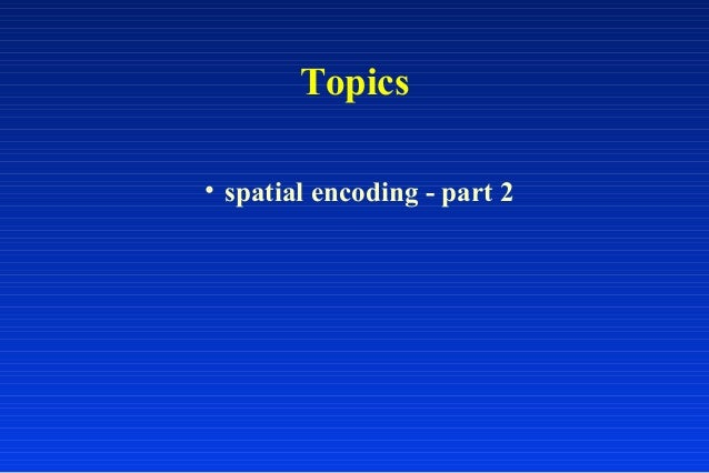 Topics • spatial encoding - part 2