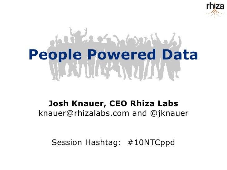 People Powered Data      Josh Knauer, CEO Rhiza Labs  knauer@rhizalabs.com and @jknauer      Session Hashtag: #10NTCppd