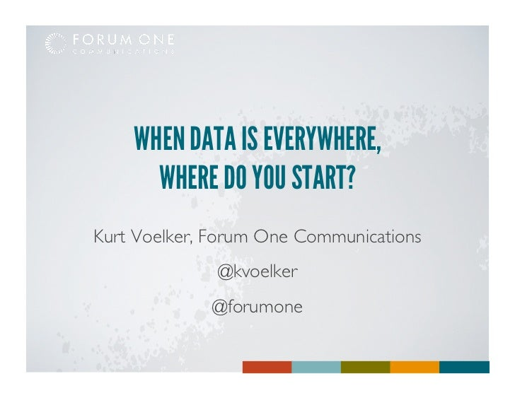 WHEN DATA IS EVERYWHERE,      WHERE DO YOU START?Kurt Voelker, Forum One Communications                                   ...