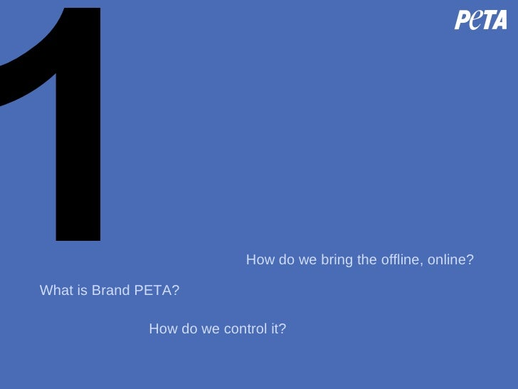 1 What is Brand PETA? How do we control it? How do we bring the offline, online?