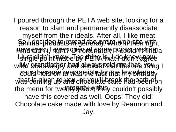 I poured through the PETA web site, looking for a reason to slam and permanently disassociate myself from their ideals. Af...