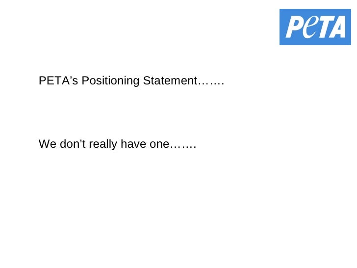 PETA's Positioning Statement……. We don't really have one…….