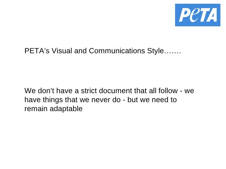 PETA's Visual and Communications Style……. We don't have a strict document that all follow - we have things that we never d...