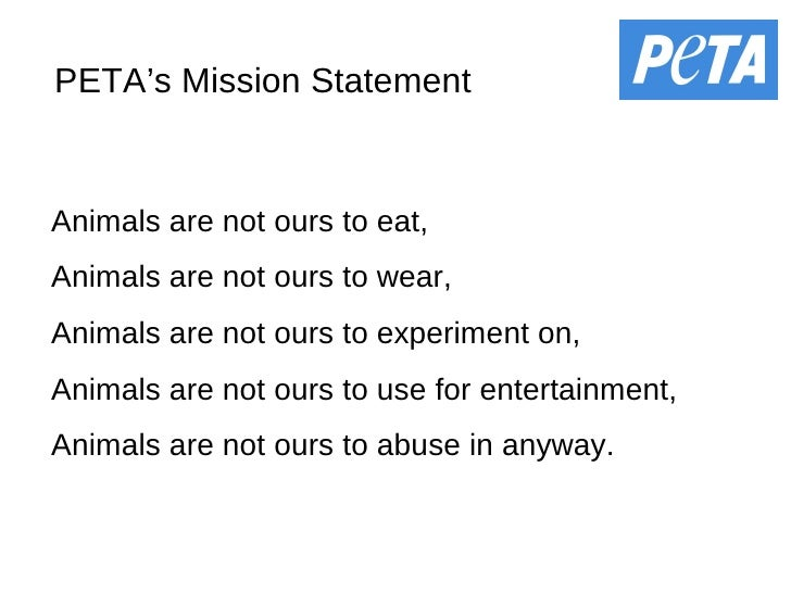 PETA's Mission Statement Animals are not ours to eat, Animals are not ours to wear, Animals are not ours to experiment on,...