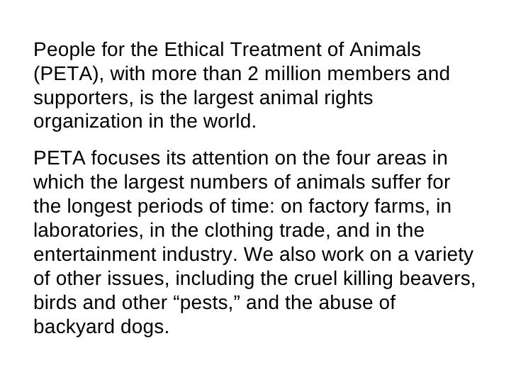 People for the Ethical Treatment of Animals (PETA), with more than 2 million members and supporters, is the largest animal...