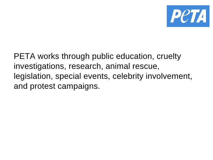 PETA works through public education, cruelty investigations, research, animal rescue, legislation, special events, celebri...