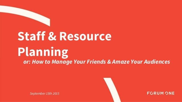 Staff & Resource Planning or: How to Manage Your Friends & Amaze Your Audiences September 15th 2015