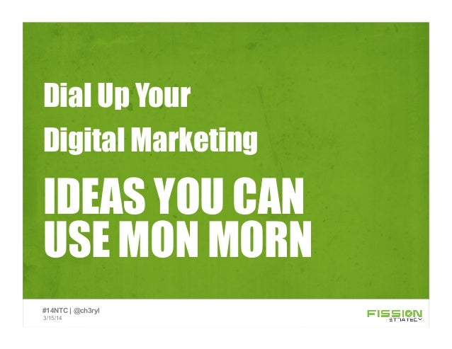 IDEAS YOU CAN USE MON MORN Dial Up Your Digital Marketing 3/15/14 #14NTC | @ch3ryl