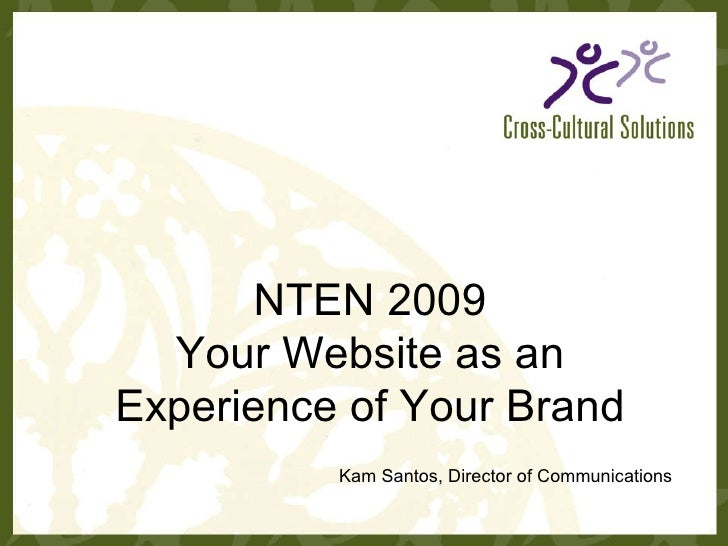 NTEN 2009 Your Website as an Experience of Your Brand Kam Santos, Director of Communications
