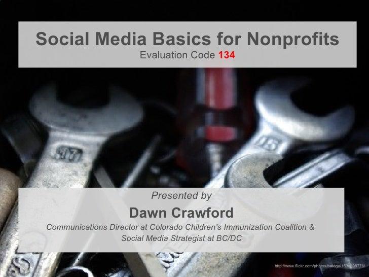 Social Media Basics for Nonprofits Evaluation Code  134 <ul><li>Presented by </li></ul><ul><li>Dawn Crawford </li></ul><ul...