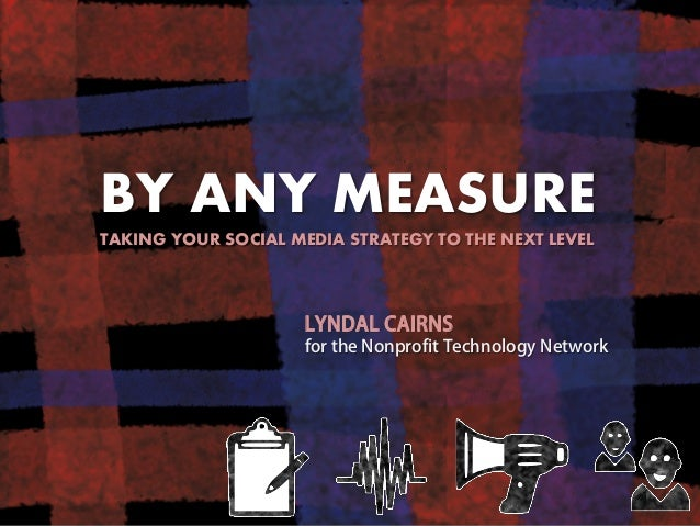BY ANY MEASURE TAKING YOUR SOCIAL MEDIA STRATEGY TO THE NEXT LEVEL  LYNDAL CAIRNS for the Nonprofit Technology Network