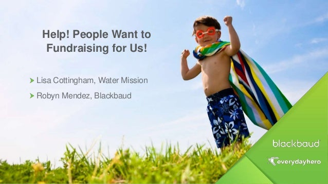 Help! People Want to Fundraising for Us! Lisa Cottingham, Water Mission Robyn Mendez, Blackbaud