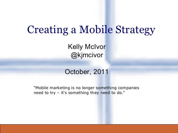 "Creating a Mobile Strategy Kelly McIvor @kjmcivor October, 2011 "" Mobile marketing is no longer something companies need t..."