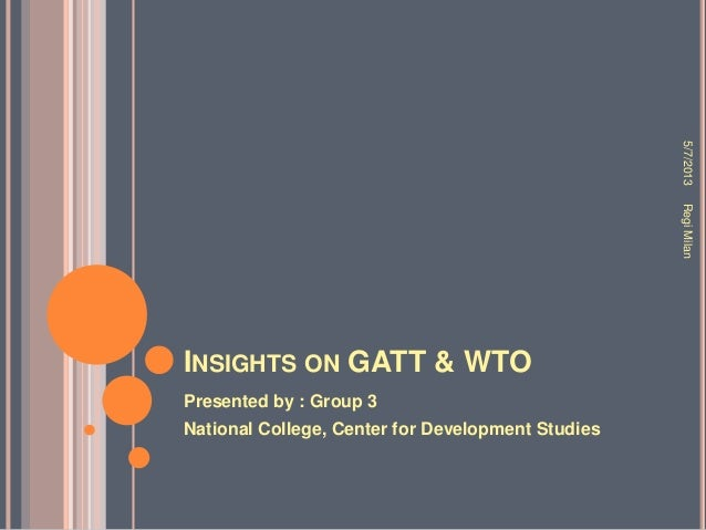 INSIGHTS ON GATT & WTOPresented by : Group 3National College, Center for Development Studies5/7/2013RegiMilan