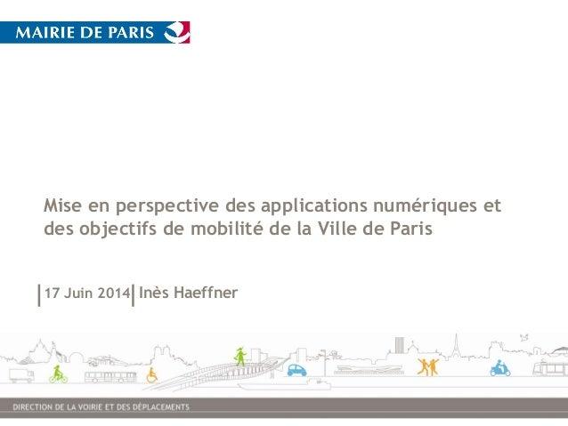 Mise en perspective des applications numériques et des objectifs de mobilité de la Ville de Paris 17 Juin 2014 Inès Haeffn...