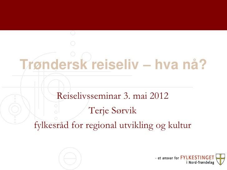 Trøndersk reiseliv – hva nå?        Reiselivsseminar 3. mai 2012                 Terje Sørvik  fylkesråd for regional utvi...