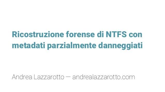 Ricostruzione forense di NTFS con metadati parzialmente danneggiati Andrea Lazzarotto — andrealazzarotto.com