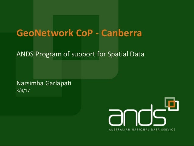 ANDS Program of support for Spatial Data GeoNetwork CoP - Canberra Narsimha Garlapati 3/4/17