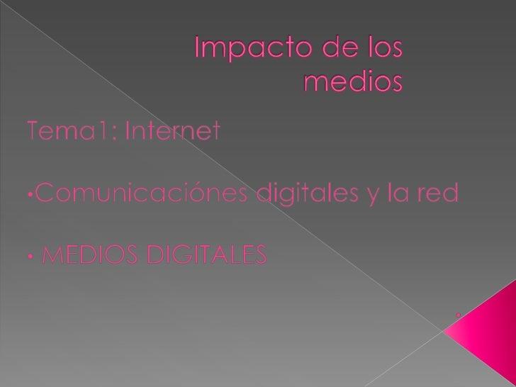 Impacto de los medios <br />Tema1: Internet <br /><ul><li>Comunicaciónes digitales y la red