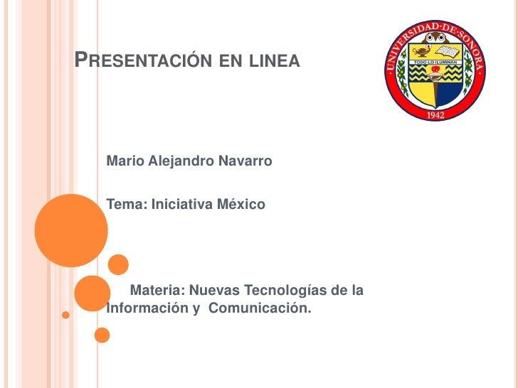 Presentación en linea<br />Mario Alejandro Navarro<br />Tema: Iniciativa México<br />Materia: Nuevas Tecnologías de la    ...