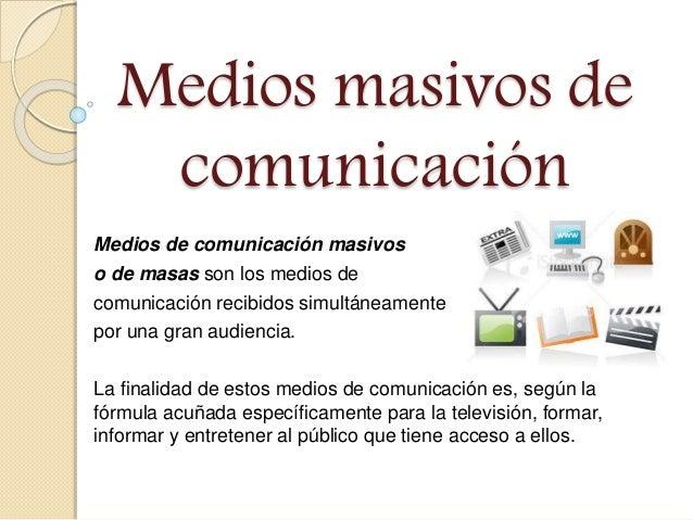 Medios masivos de comunicación Medios de comunicación masivos o de masas son los medios de comunicación recibidos simultán...